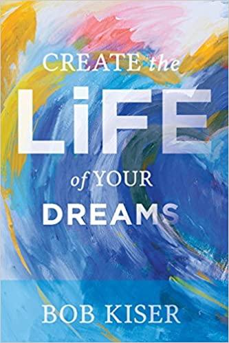 Bob Kiser, Create the Life of Your Dreams